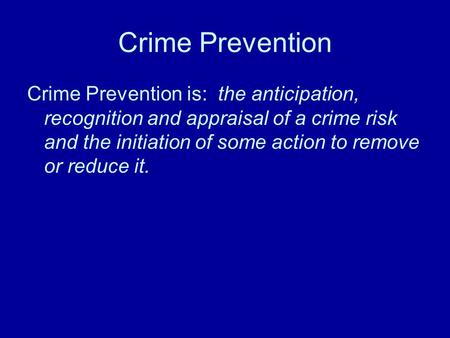 Crime Prevention Crime Prevention is: the anticipation, recognition and appraisal of a crime risk and the initiation of some action to remove or reduce.