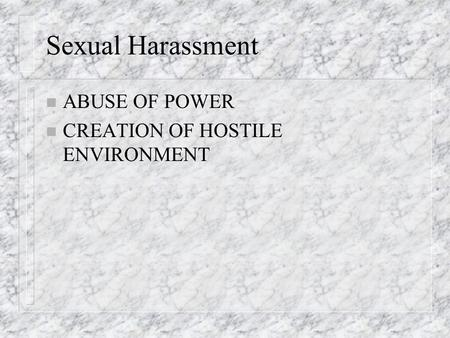 Sexual Harassment n ABUSE OF POWER n CREATION OF HOSTILE ENVIRONMENT.