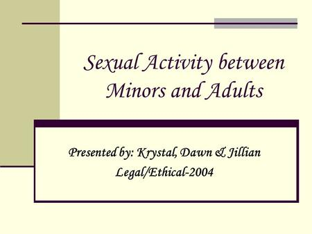 Sexual Activity between Minors and Adults Presented by: Krystal, Dawn & Jillian Legal/Ethical-2004.