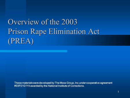 1 Overview of the 2003 Prison Rape Elimination Act (PREA) These materials were developed by The Moss Group, Inc.under cooperative agreement #03P21G1Y4.