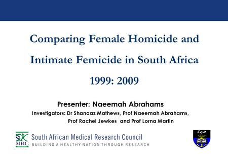 Comparing Female Homicide and Intimate Femicide in South Africa 1999: 2009 Presenter: Naeemah Abrahams Investigators: Dr Shanaaz Mathews, Prof Naeemah.