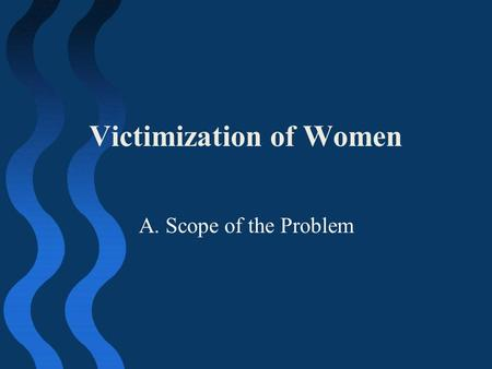 Victimization of Women A. Scope of the Problem. Scope of Problem 28 percent of female college students experienced some act that met the legal definition.