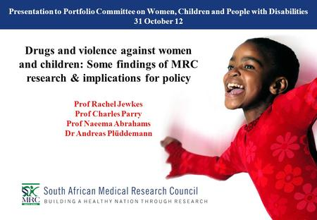 Presentation to Portfolio Committee on Women, Children and People with Disabilities 31 October 12 Drugs and violence against women and children: Some findings.