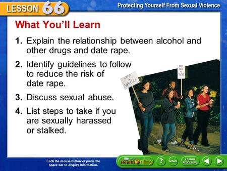 What You'll Learn 1.	Explain the relationship between alcohol and other drugs and date rape. 2.	Identify guidelines to follow to reduce the risk of date.