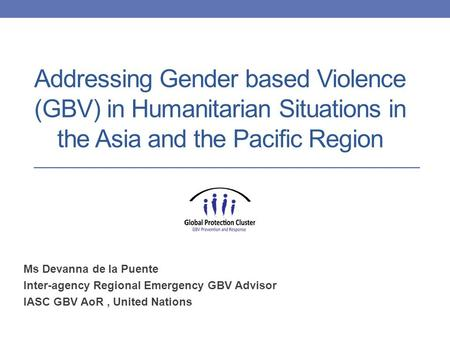 Addressing Gender based Violence (GBV) in Humanitarian Situations in the Asia and the Pacific Region Ms Devanna de la Puente Inter-agency Regional Emergency.