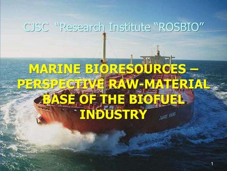 "CJSC ""Research Institute ""ROSBIO"" MARINE BIORESOURCES – PERSPECTIVE RAW-MATERIAL BASE OF THE BIOFUEL INDUSTRY 1."