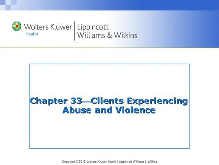 Copyright © 2012 Wolters Kluwer Health | Lippincott Williams & Wilkins Chapter 33Clients Experiencing Abuse and Violence.