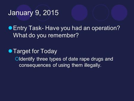 January 9, 2015 Entry Task- Have you had an operation? What do you remember? Target for Today  Identify three types of date rape drugs and consequences.
