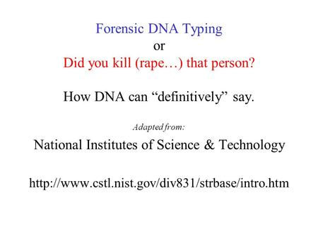 "Forensic DNA Typing or Did you kill (rape…) that person? How DNA can ""definitively"" say. Adapted from: National Institutes of Science & Technology"