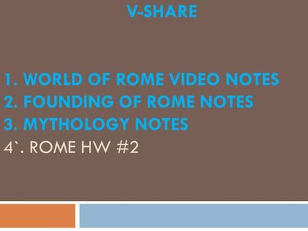 V-SHARE 1. WORLD OF ROME VIDEO NOTES 2. FOUNDING OF ROME NOTES 3. MYTHOLOGY NOTES 4`. ROME HW #2.
