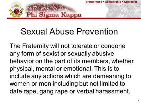 1 Sexual Abuse Prevention The Fraternity will not tolerate or condone any form of sexist or sexually abusive behavior on the part of its members, whether.