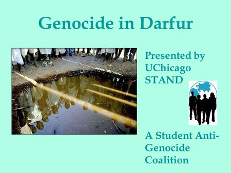 Genocide in Darfur Presented by UChicago STAND A Student Anti- Genocide Coalition.