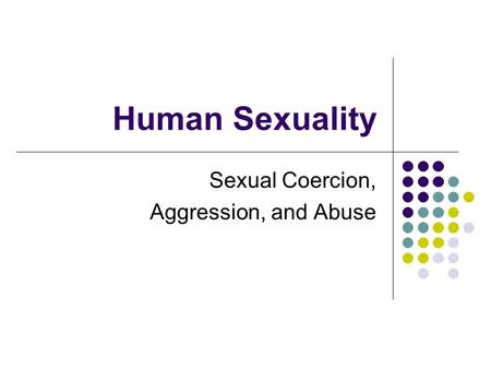 Human Sexuality Sexual Coercion, Aggression, and Abuse.