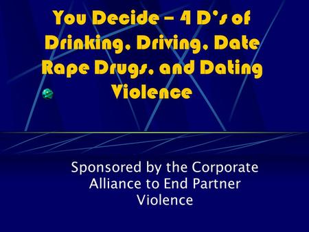 You Decide – 4 D's of Drinking, Driving, Date Rape Drugs, and Dating Violence Sponsored by the Corporate Alliance to End Partner Violence.