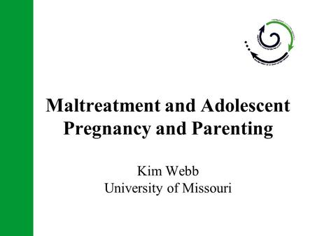 Maltreatment and Adolescent Pregnancy and Parenting Kim Webb University of Missouri.