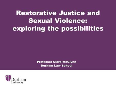 Restorative Justice and Sexual Violence: exploring the possibilities Professor Clare McGlynn Durham Law School.