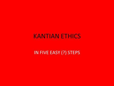 KANTIAN ETHICS IN FIVE EASY (?) STEPS. Sandel's Classification of Normative Ethical Theories 1.Core concept: maximizing happiness – Utilitarianism (morality,