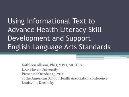 Using Informational Text to Advance Health Literacy Skill Development and Support English Language Arts Standards Kathleen Allison, PhD, MPH, MCHES Lock.