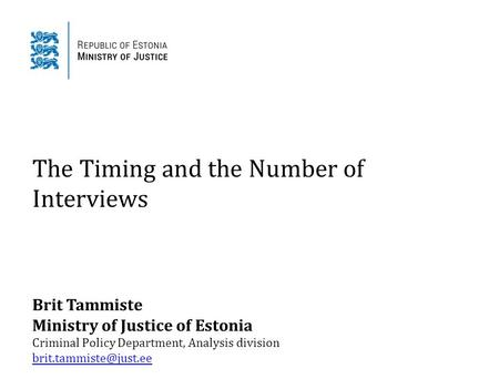 The Timing and the Number of Interviews Brit Tammiste Ministry of Justice of Estonia Criminal Policy Department, Analysis division