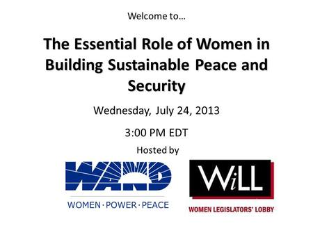 Welcome to… Hosted by The Essential Role of Women in Building Sustainable Peace and Security Wednesday, July 24, 2013 3:00 PM EDT.