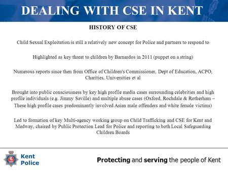 Protecting and serving the people of Kent DEALING WITH CSE IN KENT HISTORY OF CSE Child Sexual Exploitation is still a relatively new concept for Police.