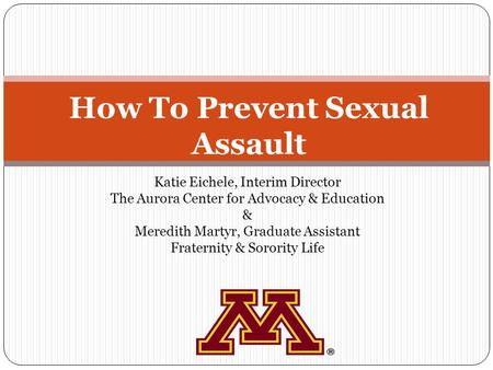 How To Prevent Sexual Assault Katie Eichele, Interim Director The Aurora Center for Advocacy & Education & Meredith Martyr, Graduate Assistant Fraternity.