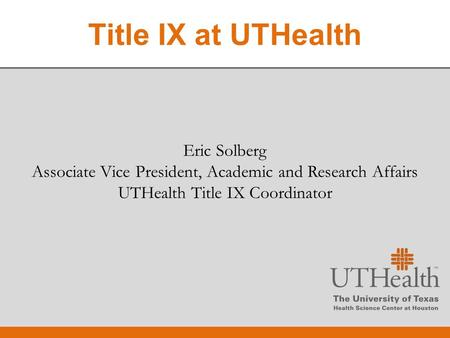 Eric Solberg Associate Vice President, Academic and Research Affairs UTHealth Title IX Coordinator Eric Solberg Associate Vice President, Academic and.