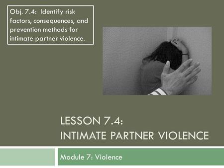 LESSON 7.4: INTIMATE PARTNER VIOLENCE Module 7: Violence Obj. 7.4: Identify risk factors, consequences, and prevention methods for intimate partner violence.