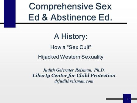 "1 Judith Gelernter Reisman, Ph.D. Liberty Center for Child Protection drjudithreisman.com <strong>Comprehensive</strong> Sex Ed & Abstinence Ed. A History: How a ""Sex."