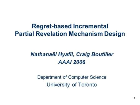 1 Regret-based Incremental Partial Revelation Mechanism Design Nathanaël Hyafil, Craig Boutilier AAAI 2006 Department of Computer Science University of.