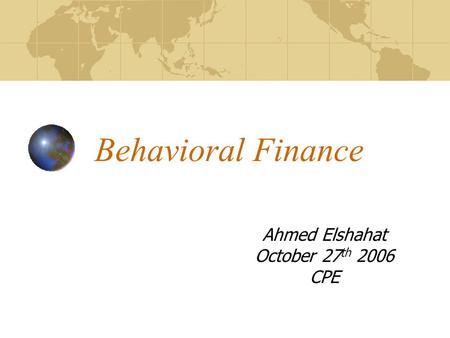 Behavioral Finance Ahmed Elshahat October 27 th 2006 CPE.