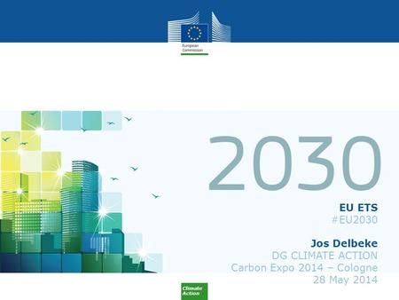 Climate Action EU ETS #EU2030 Jos Delbeke DG CLIMATE ACTION Carbon Expo 2014 – Cologne 28 May 2014.