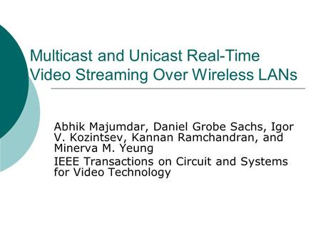 Multicast and Unicast Real-Time Video Streaming Over Wireless LANs Abhik Majumdar, Daniel Grobe Sachs, Igor V. Kozintsev, Kannan Ramchandran, and Minerva.