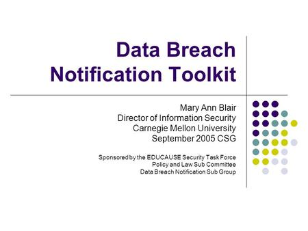 Data Breach Notification Toolkit Mary Ann Blair Director of Information Security Carnegie Mellon University September 2005 CSG Sponsored by the EDUCAUSE.