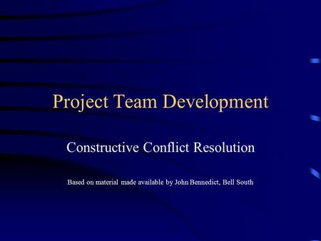 Project Team Development Constructive Conflict Resolution Based on material made available by John Bennedict, Bell South.