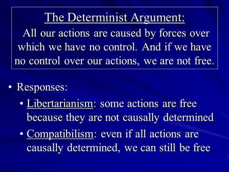 The Determinist Argument: All our actions are caused by forces over which we have no control. And if we have no control over our actions, we are not free.