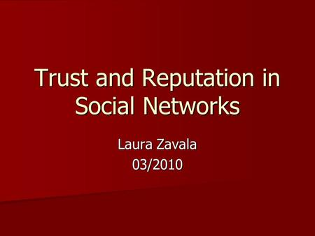 Trust and Reputation in Social Networks Laura Zavala 03/2010.