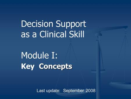 Concepts Decision Support as a Clinical Skill Module I: Key Concepts Last update: September 2008.