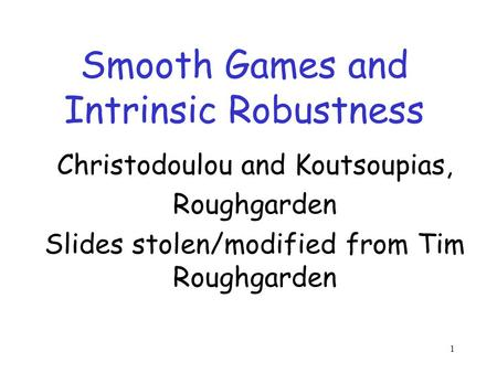 1 Smooth Games and Intrinsic Robustness Christodoulou and Koutsoupias, Roughgarden Slides stolen/modified from Tim Roughgarden TexPoint fonts used in EMF.