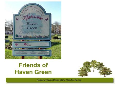 Keeping Haven Green at the Heart of Ealing. FOHG Formed 2011 Aims... 'to secure the conservation, protection and improvement of Haven Green and its environs.