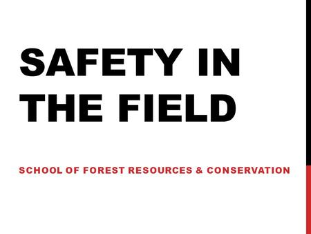SAFETY IN THE FIELD SCHOOL OF FOREST RESOURCES & CONSERVATION.