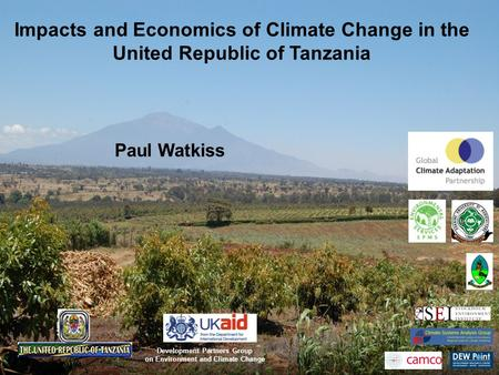 Impacts and Economics of Climate Change in the United Republic of Tanzania Paul Watkiss Development Partners Group on Environment and Climate Change.
