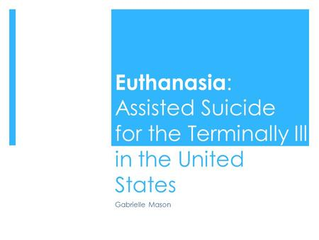 Euthanasia : Assisted Suicide for the Terminally Ill in the United States Gabrielle Mason.