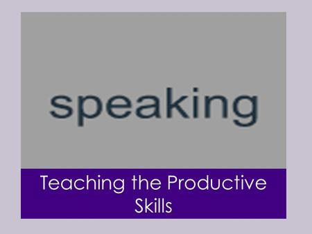 Teaching the Productive Skills. Speaking is the skill by which learners are most frequently judged and through which they make and lose friends. It is.