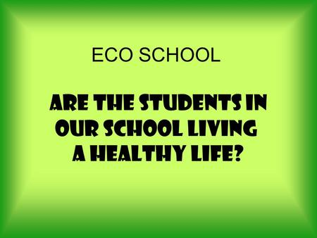 ECO SCHOOL Are the students in our school living a healthy life?