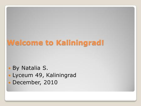 Welcome to Kaliningrad! By Natalia S. Lyceum 49, Kaliningrad December, 2010.