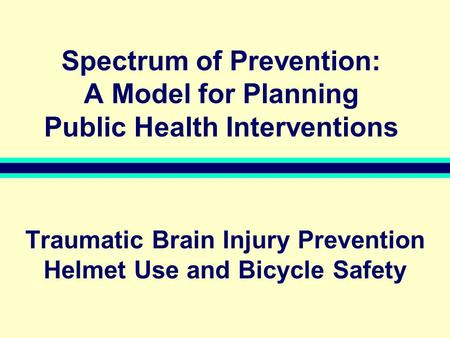 Spectrum of Prevention: A Model for Planning Public Health Interventions Traumatic Brain Injury Prevention Helmet Use and Bicycle Safety.