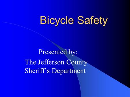 Bicycle Safety Presented by: The Jefferson County Sheriff's Department.