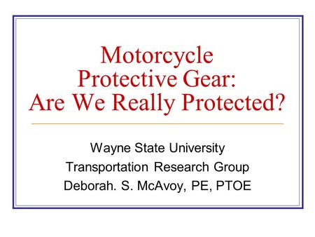 Motorcycle Protective Gear: Are We Really Protected? Wayne State University Transportation Research Group Deborah. S. McAvoy, PE, PTOE.