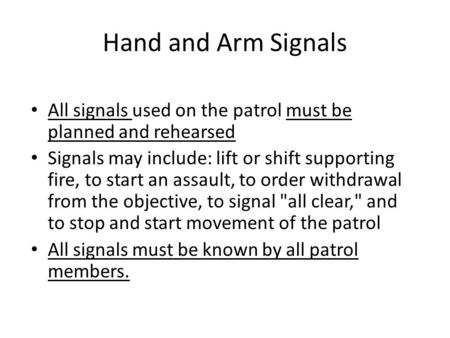 Hand and Arm Signals All signals used on the patrol must be planned and rehearsed Signals may include: lift or shift supporting fire, to start an assault,